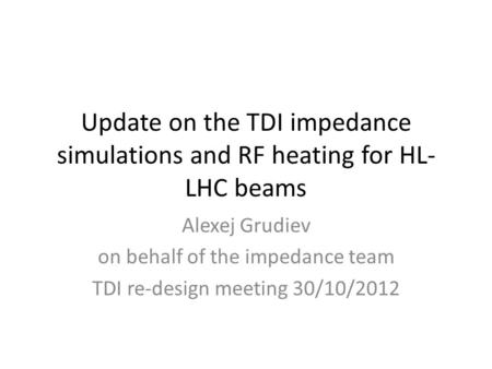 Update on the TDI impedance simulations and RF heating for HL- LHC beams Alexej Grudiev on behalf of the impedance team TDI re-design meeting 30/10/2012.