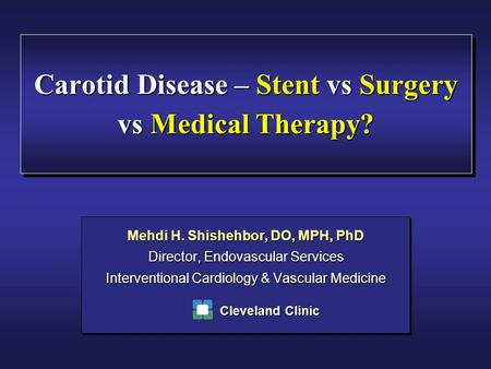 Carotid Disease – Stent vs Surgery vs Medical Therapy? Mehdi H. Shishehbor, DO, MPH, PhD Director, Endovascular Services Interventional Cardiology & Vascular.