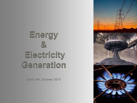 Earth 344, Summer 2015. Overview What is energy? – Types of energy What is power? What is electricity? – Basics of electricity generation – Electricity.