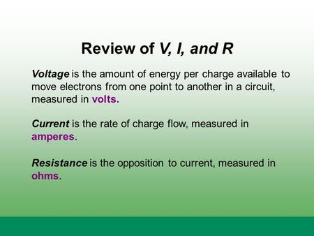 Review of V, I, and R Voltage is the amount of energy per charge available to move electrons from one point to another in a circuit, measured in volts.