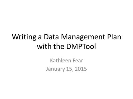 Writing a Data Management Plan with the DMPTool Kathleen Fear January 15, 2015.