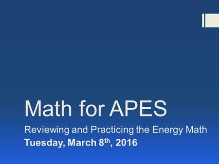 Math for APES Reviewing and Practicing the Energy Math Tuesday, March 8 th, 2016.