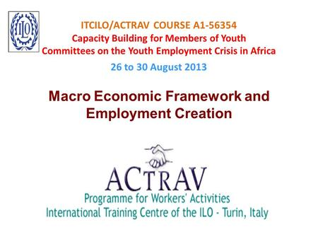 ITCILO/ACTRAV COURSE A1-56354 Capacity Building for Members of Youth Committees on the Youth Employment Crisis in Africa 26 to 30 August 2013 Macro Economic.