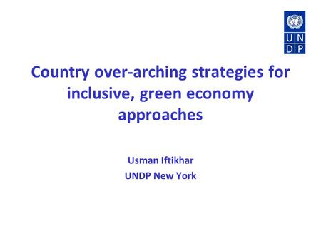 Country over-arching strategies for inclusive, green economy approaches Usman Iftikhar UNDP New York.