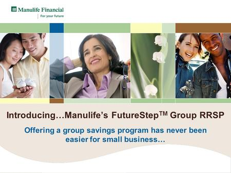 Introducing…Manulife's FutureStep TM Group RRSP Offering a group savings program has never been easier for small business…