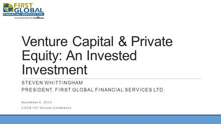 Venture Capital & Private Equity: An Invested Investment STEVEN WHITTINGHAM PRESIDENT, FIRST GLOBAL FINANCIAL SERVICES LTD. November 6, 2013 CGSR 10 th.