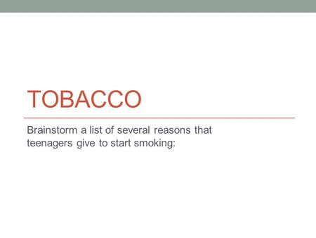 TOBACCO Brainstorm a list of several reasons that teenagers give to start smoking: