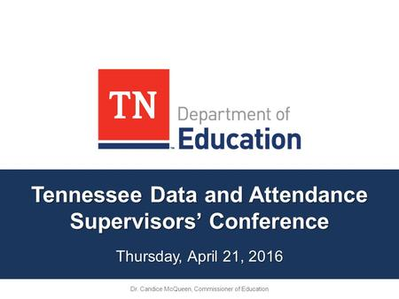Tennessee Data and Attendance Supervisors' Conference Thursday, April 21, 2016 Dr. Candice McQueen, Commissioner of Education.