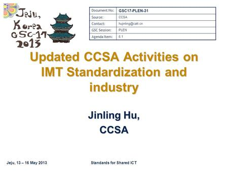 Jeju, 13 – 16 May 2013Standards for Shared ICT Updated CCSA Activities on IMT Standardization and industry Jinling Hu, CCSA Document No: GSC17-PLEN-31.