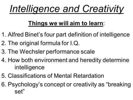 Intelligence and Creativity Things we will aim to learn: 1. Alfred Binet's four part definition of intelligence 2. The original formula for I.Q. 3. The.