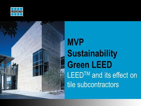 MVP Sustainability Green LEED LEED TM and its effect on tile subcontractors.