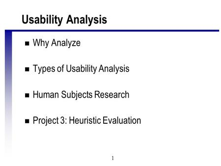 1 Usability Analysis n Why Analyze n Types of Usability Analysis n Human Subjects Research n Project 3: Heuristic Evaluation.