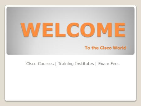 WELCOME To the Cisco World Cisco Courses | Training Institutes | Exam Fees.