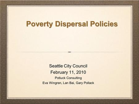 Seattle City Council February 11, 2010 Potluck Consulting Eva Wingren, Lan Bai, Gary Pollack Poverty Dispersal Policies.
