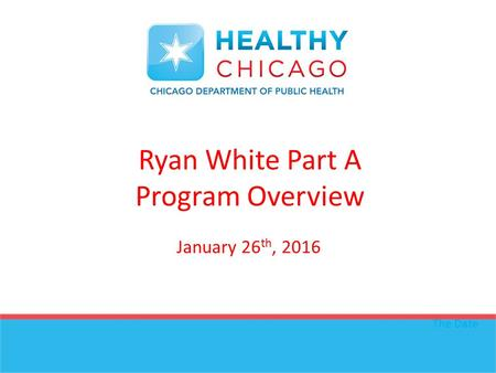 Ryan White Part A Program Overview The Date January 26 th, 2016.