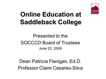 Online Education at Saddleback College Presented to the SOCCCD Board of Trustees June 22, 2009 Dean Patricia Flanigan, Ed.D. Professor Claire Cesareo-Silva.