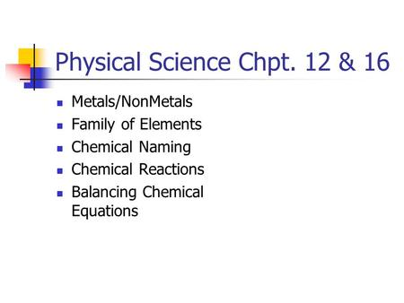Physical Science Chpt. 12 & 16 Metals/NonMetals Family of Elements Chemical Naming Chemical Reactions Balancing Chemical Equations.