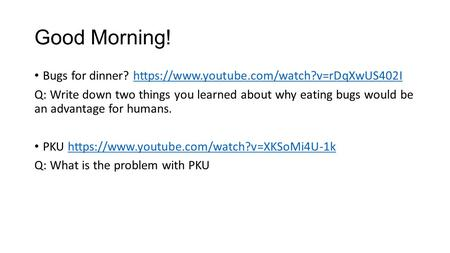 Good Morning! Bugs for dinner? https://www.youtube.com/watch?v=rDqXwUS402Ihttps://www.youtube.com/watch?v=rDqXwUS402I Q: Write down two things you learned.