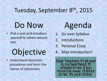 Tuesday, September 8 th, 2015 Do Now Pick a seat and introduce yourself to others around you. Objective Understand classroom procedures and learn the names.
