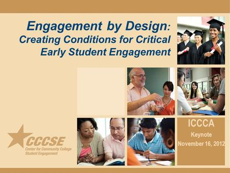 Engagement by Design : Creating Conditions for Critical Early Student Engagement ICCCA Keynote November 16, 2012.