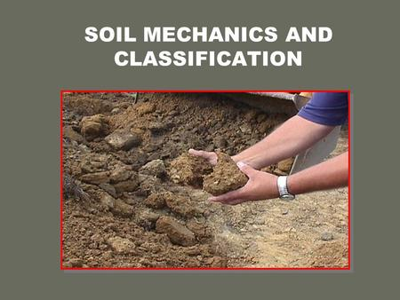 SOIL MECHANICS AND CLASSIFICATION. FACTORS WHICH HOLD SOIL TOGETHER o Cohesion  Internal Friction.