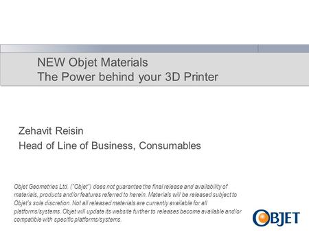 NEW Objet Materials The Power behind your 3D Printer Zehavit Reisin Head of Line of Business, Consumables Objet Geometries Ltd. (Objet) does not guarantee.