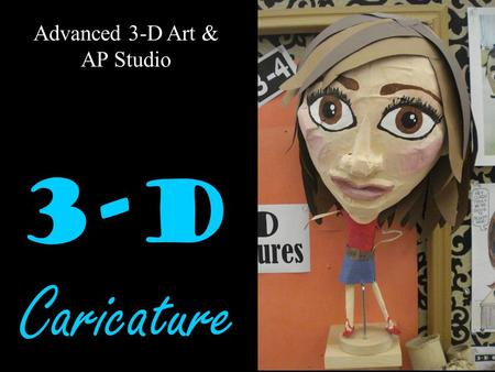 Advanced 3-D Art & AP Studio 3-D Caricature. Visual Arts Standards 2.1 Solve a visual arts problem that involves the effective use of the elements of.