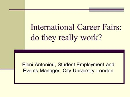 International Career Fairs: do they really work? Eleni Antoniou, Student Employment and Events Manager, City University London.