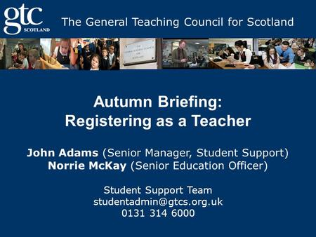The General Teaching Council for Scotland Autumn Briefing: Registering as a Teacher John Adams (Senior Manager, Student Support) Norrie McKay (Senior Education.