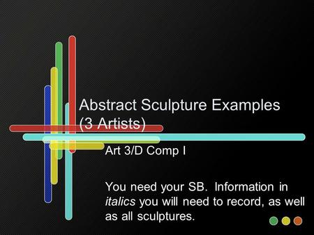 Abstract Sculpture Examples (3 Artists) Art 3/D Comp I You need your SB. Information in italics you will need to record, as well as all sculptures.