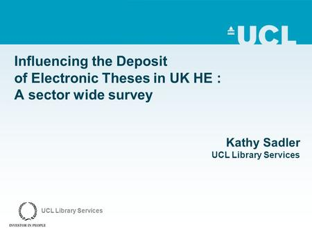 Influencing the Deposit of Electronic Theses in UK HE : A sector wide survey Kathy Sadler UCL Library Services UCL Library Services.