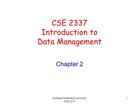 Southern Methodist University CSE 2337 1 CSE 2337 Introduction to Data Management Chapter 2.