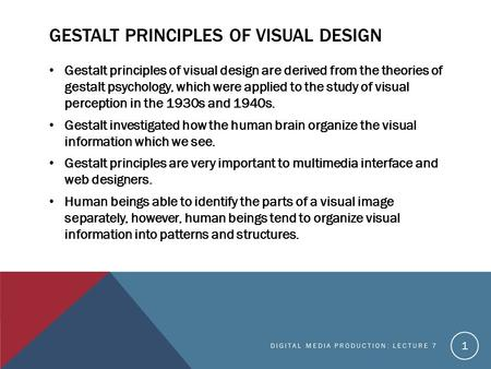 GESTALT PRINCIPLES OF VISUAL DESIGN Gestalt principles of visual design are derived from the theories of gestalt psychology, which were applied to the.