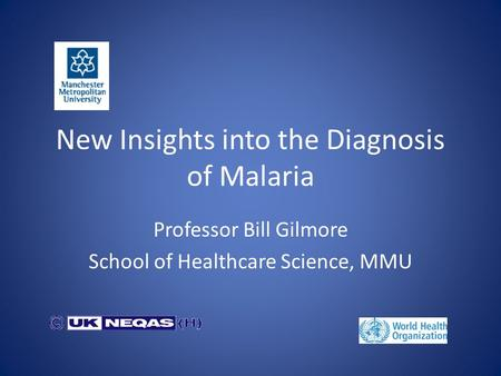 New Insights into the Diagnosis of Malaria Professor Bill Gilmore School of Healthcare Science, MMU.