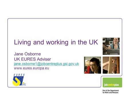 Living and working in the UK Jane Osborne UK EURES Adviser