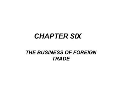 CHAPTER SIX THE BUSINESS OF FOREIGN TRADE. Facilitating international trade is one of the most important activities of a bank's international department.