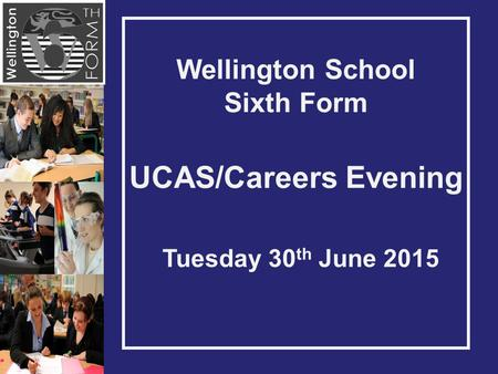 Wellington School Sixth Form UCAS/Careers Evening Tuesday 30 th June 2015.