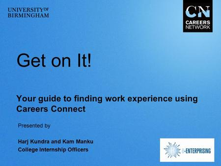 Get on It! Your guide to finding work experience using Careers Connect Presented by Harj Kundra and Kam Manku College Internship Officers.
