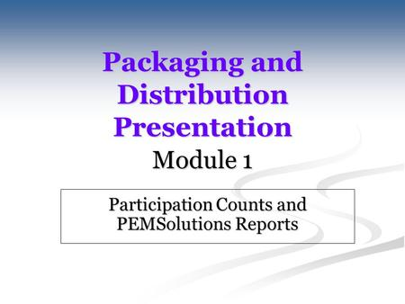 Packaging and Distribution Presentation Module 1 Participation Counts and PEMSolutions Reports.
