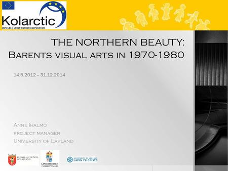 THE NORTHERN BEAUTY: Barents visual arts in 1970-1980 14.5.2012 – 31.12.2014 Anne Ihalmo project manager University of Lapland.
