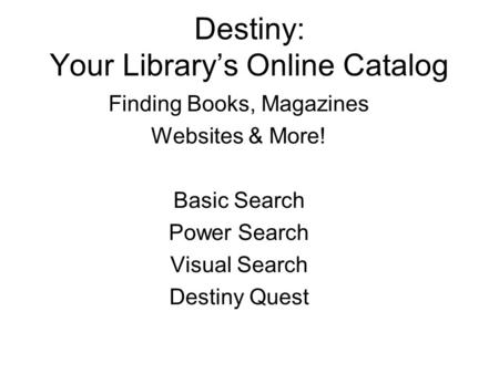 Destiny: Your Library's Online Catalog Finding Books, Magazines Websites & More! Basic Search Power Search Visual Search Destiny Quest.