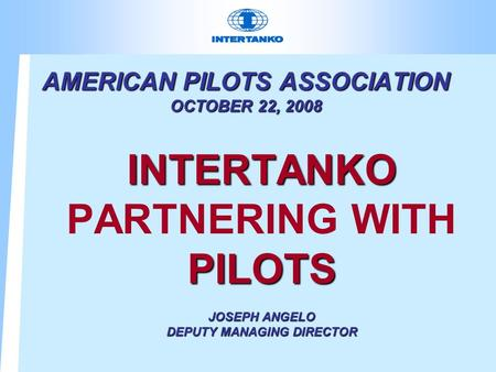 AMERICAN PILOTS ASSOCIATION OCTOBER 22, 2008 INTERTANKO PARTNERING WITHPILOTS JOSEPH ANGELO DEPUTY MANAGING DIRECTOR.
