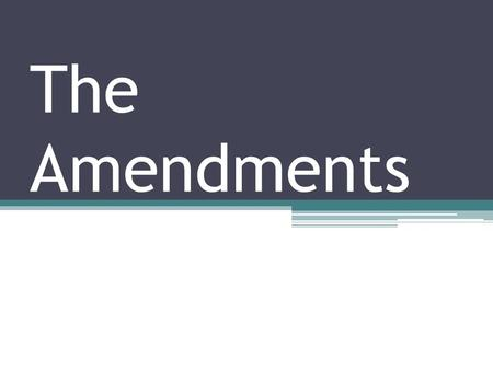 The Amendments. The Bill of Rights: The First 10 Amendments September, 1789 – Congress sends to the states 12 proposed Amendments 2 were not adopted The.