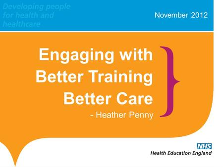 November 2012 Engaging with Better Training Better Care - Heather Penny.