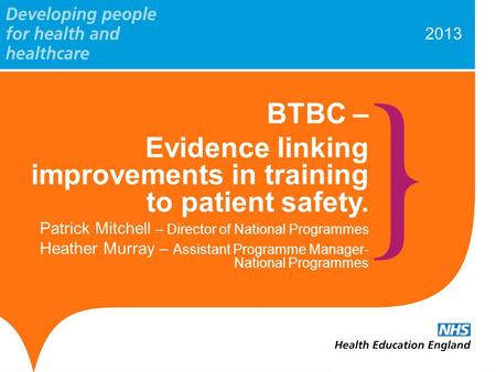 2013 BTBC – Evidence linking improvements in training to patient safety. Patrick Mitchell – Director of National Programmes Heather Murray – Assistant.