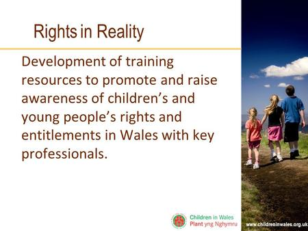 Www.childreninwales.org.uk Rights in Reality Development of training resources to promote and raise awareness of children's and young people's rights and.