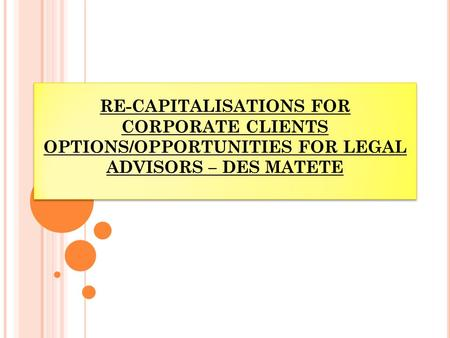 RE-CAPITALISATIONS FOR CORPORATE CLIENTS OPTIONS/OPPORTUNITIES FOR LEGAL ADVISORS – DES MATETE.