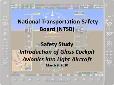 National Transportation Safety Board (NTSB) Safety Study Introduction of Glass Cockpit Avionics into Light Aircraft March 9, 2010 1NTSB Glass Cockpit Findings.