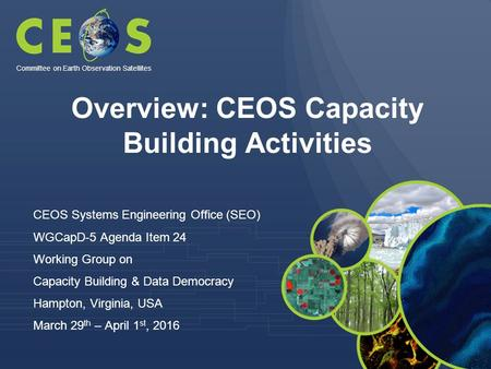 Overview: CEOS Capacity Building Activities CEOS Systems Engineering Office (SEO) WGCapD-5 Agenda Item 24 Working Group on Capacity Building & Data Democracy.