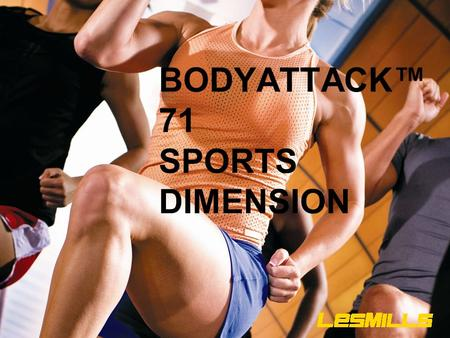 BODYATTACK™ 71 SPORTS DIMENSION. Our objectives today are: TO LEARN TO COACH EACH OF THE SPORTS TRACKS IN THE BEST POSSIBLE WAY.